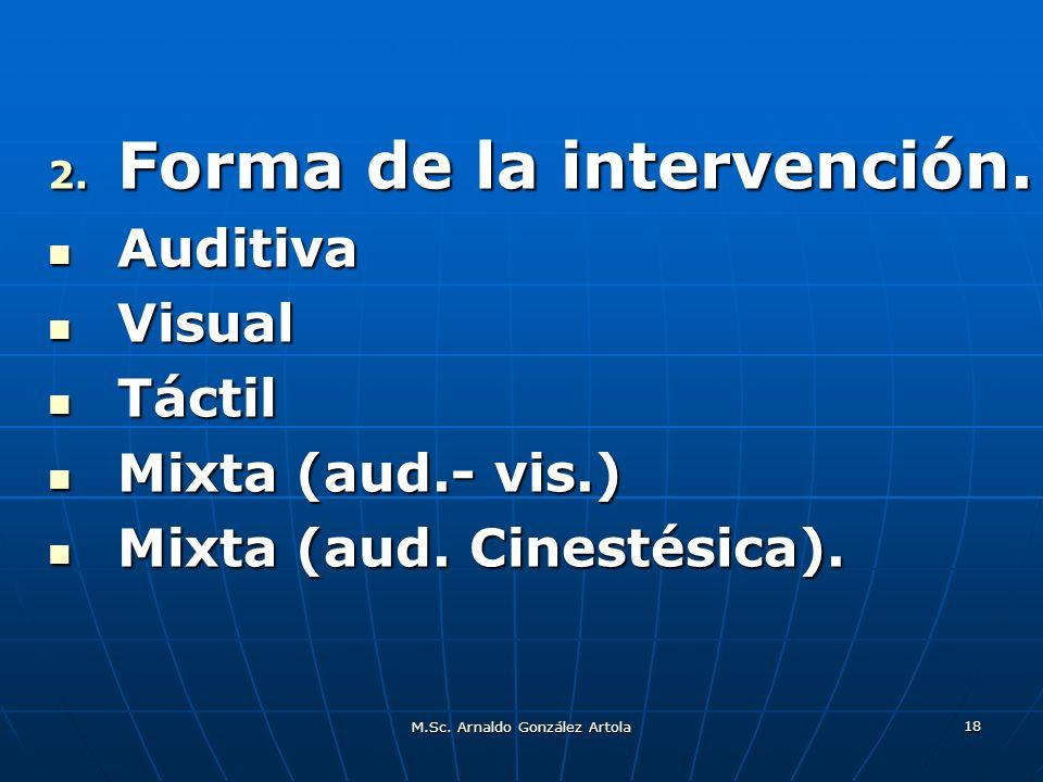 M.Sc. Arnaldo González Artola 18 2. Forma de la intervención. Auditiva Auditiva Visual Visual Táctil Táctil Mixta (aud.- vis.) Mixta (aud.- vis.) Mixt