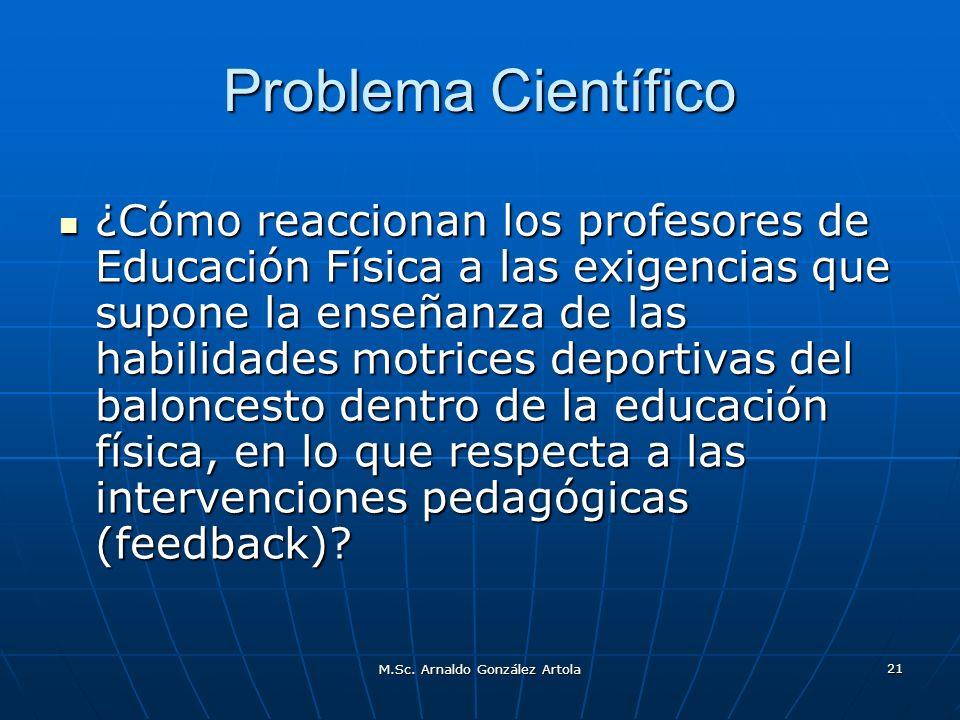M.Sc. Arnaldo González Artola 21 Problema Científico ¿Cómo reaccionan los profesores de Educación Física a las exigencias que supone la enseñanza de l