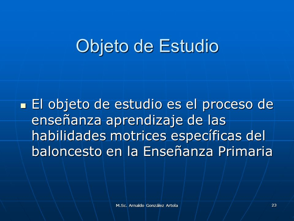 M.Sc. Arnaldo González Artola 23 Objeto de Estudio El objeto de estudio es el proceso de enseñanza aprendizaje de las habilidades motrices específicas