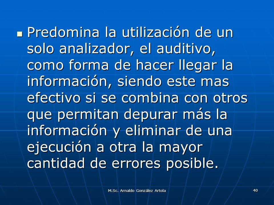 M.Sc. Arnaldo González Artola 40 Predomina la utilización de un solo analizador, el auditivo, como forma de hacer llegar la información, siendo este m