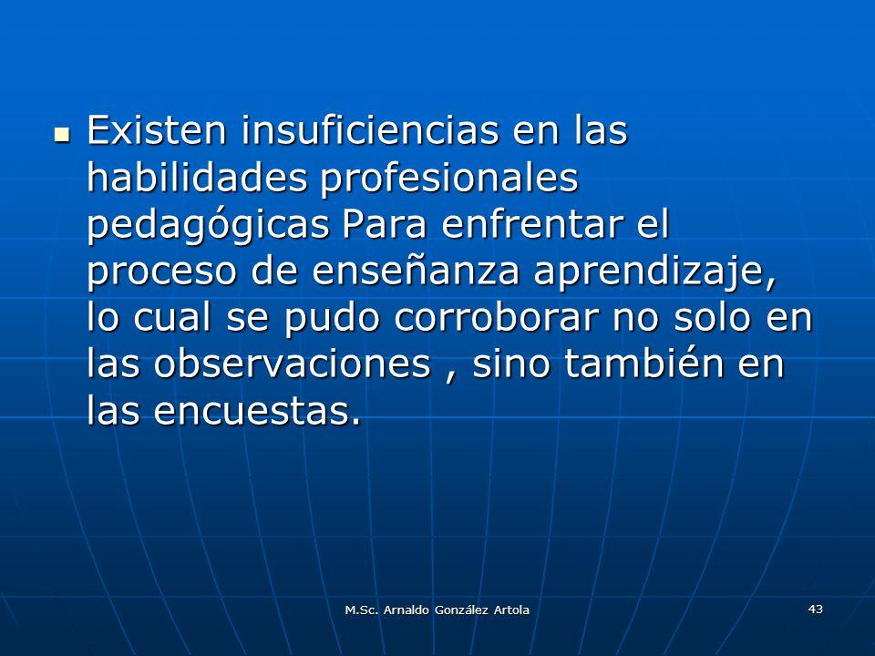 M.Sc. Arnaldo González Artola 43 Existen insuficiencias en las habilidades profesionales pedagógicas Para enfrentar el proceso de enseñanza aprendizaj