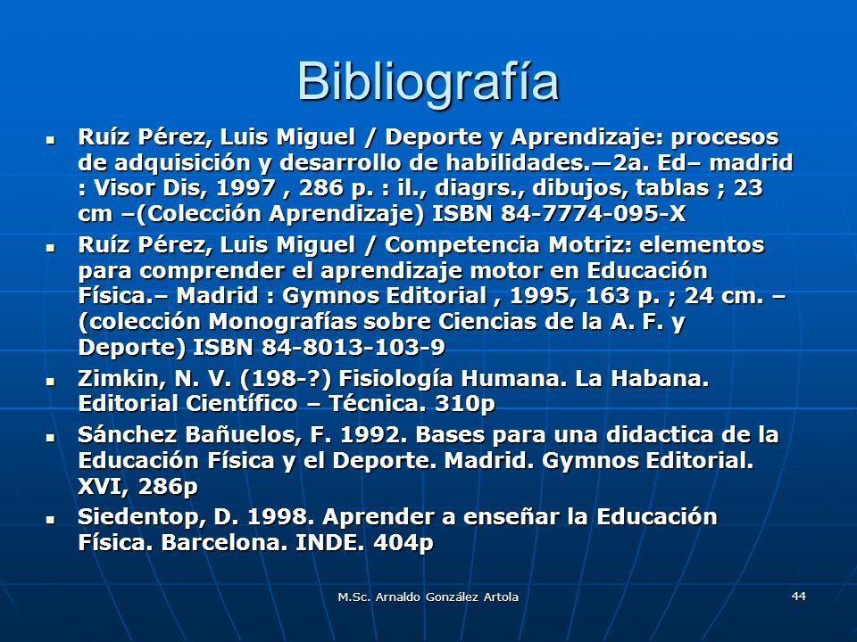 M.Sc. Arnaldo González Artola 44 Bibliografía Ruíz Pérez, Luis Miguel / Deporte y Aprendizaje: procesos de adquisición y desarrollo de habilidades.2a.
