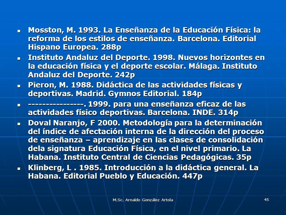 M.Sc. Arnaldo González Artola 45 Mosston, M. 1993. La Enseñanza de la Educación Física: la reforma de los estilos de enseñanza. Barcelona. Editorial H