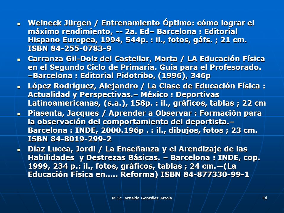 M.Sc. Arnaldo González Artola 46 Weineck Jürgen / Entrenamiento Óptimo: cómo lograr el máximo rendimiento, -- 2a. Ed– Barcelona : Editorial Hispano Eu