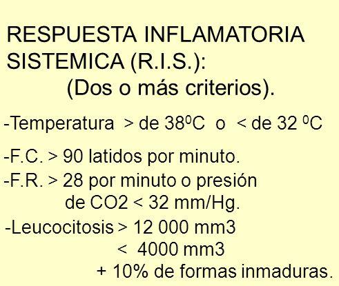 RESPUESTA INFLAMATORIA SISTEMICA (R.I.S.): (Dos o más criterios). -Temperatura > de 38 0 C o < de 32 0 C -F.C. > 90 latidos por minuto. -F.R. > 28 por