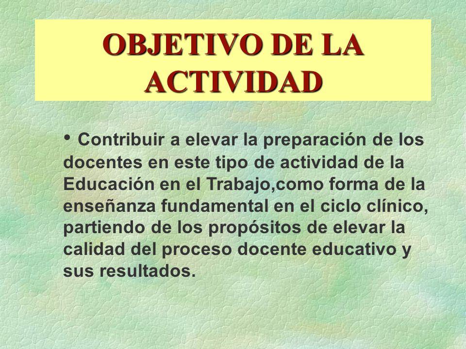 OBJETIVO DE LA ACTIVIDAD Contribuir a elevar la preparación de los docentes en este tipo de actividad de la Educación en el Trabajo,como forma de la e