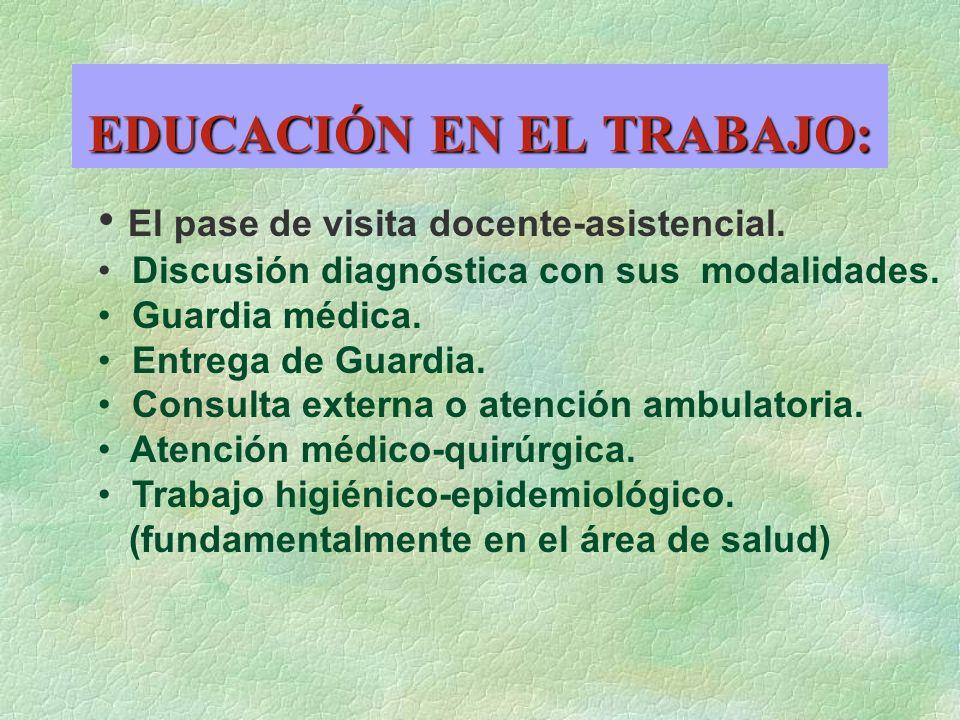 EDUCACIÓN EN EL TRABAJO: El pase de visita docente-asistencial. Discusión diagnóstica con sus modalidades. Guardia médica. Entrega de Guardia. Consult