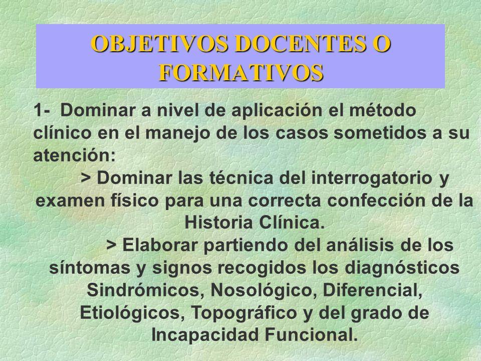 OBJETIVOS DOCENTES O FORMATIVOS 1- Dominar a nivel de aplicación el método clínico en el manejo de los casos sometidos a su atención: > Dominar las té