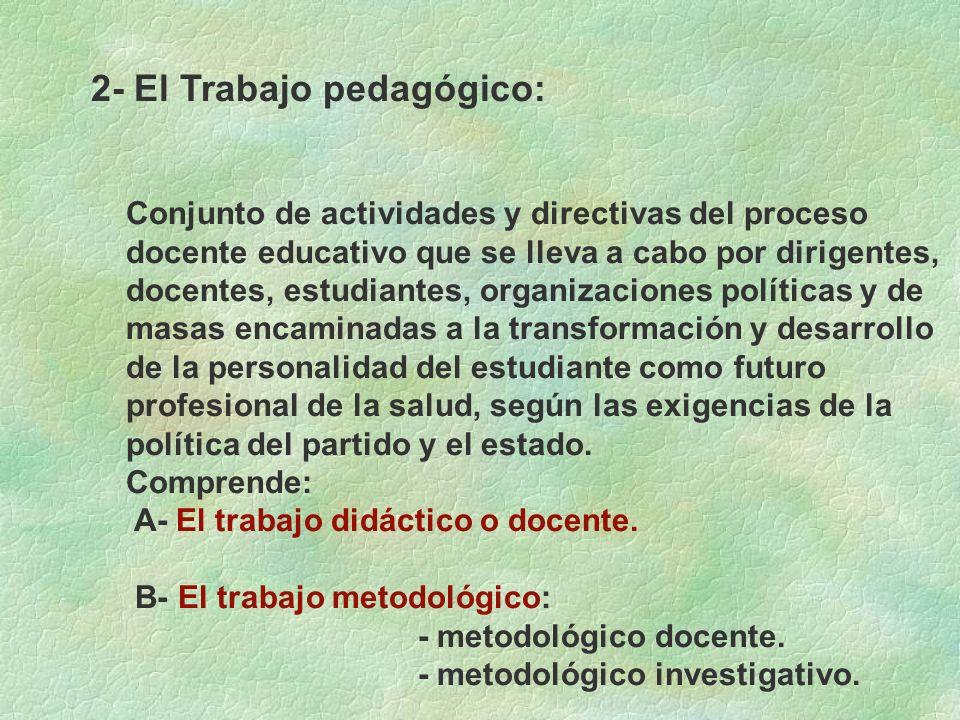 2- El Trabajo pedagógico: Conjunto de actividades y directivas del proceso docente educativo que se lleva a cabo por dirigentes, docentes, estudiantes