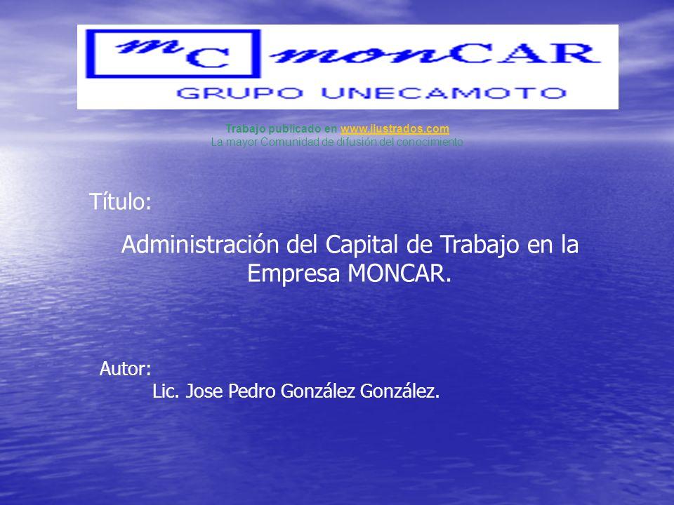 Título: Administración del Capital de Trabajo en la Empresa MONCAR. Autor: Lic. Jose Pedro González González. Trabajo publicado en www.ilustrados.comw