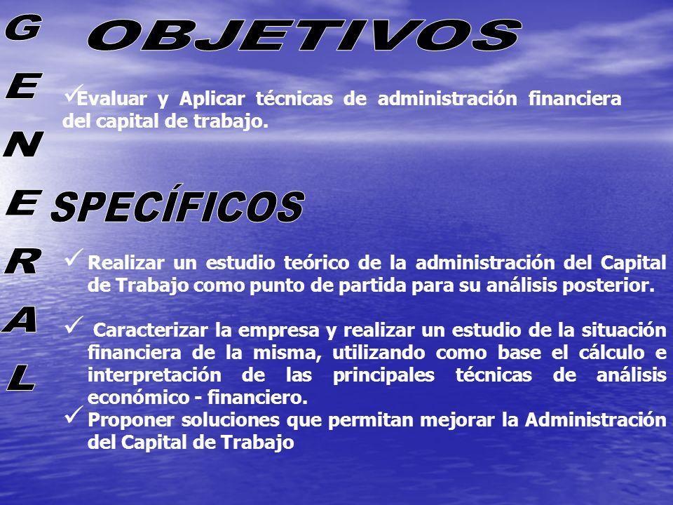 Evaluar y Aplicar técnicas de administración financiera del capital de trabajo. Realizar un estudio teórico de la administración del Capital de Trabaj
