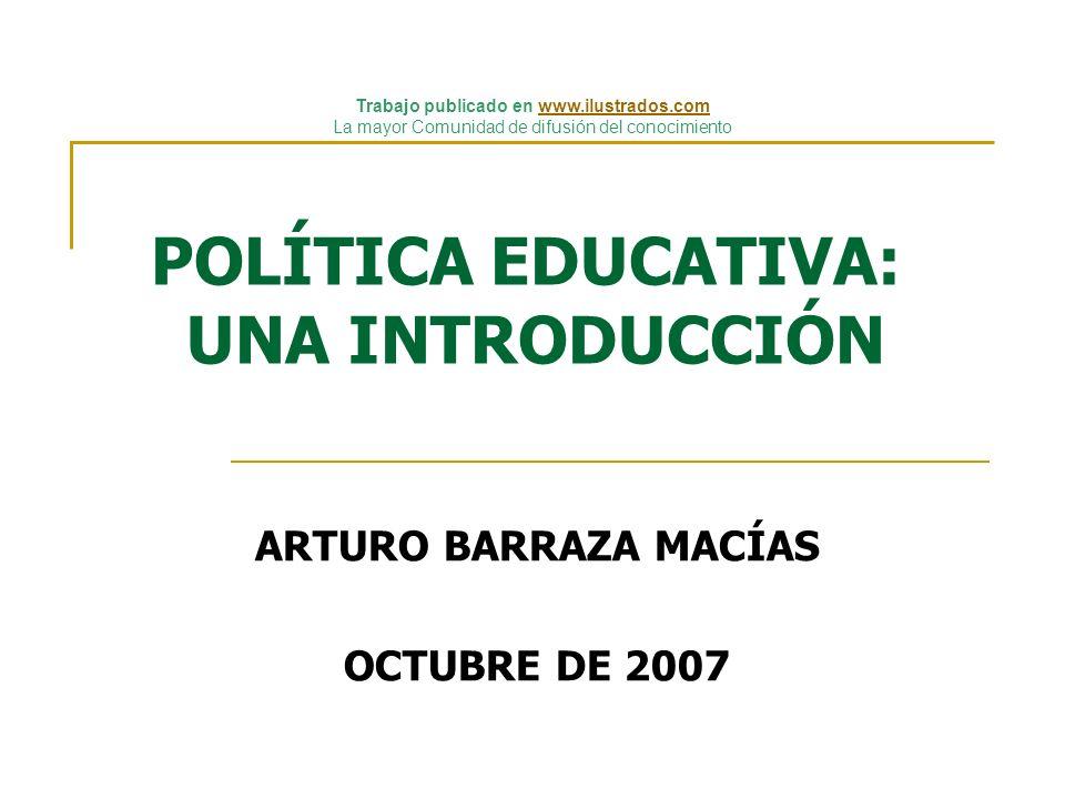 POLÍTICA EDUCATIVA: UNA INTRODUCCIÓN ARTURO BARRAZA MACÍAS OCTUBRE DE 2007 Trabajo publicado en www.ilustrados.comwww.ilustrados.com La mayor Comunida