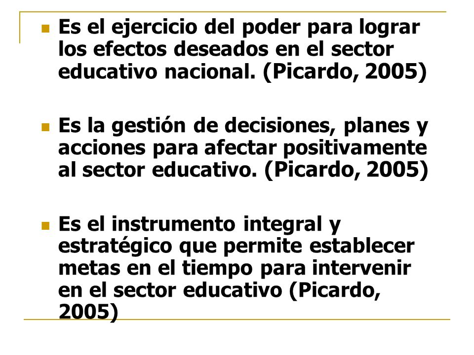 Es el ejercicio del poder para lograr los efectos deseados en el sector educativo nacional. (Picardo, 2005) Es la gestión de decisiones, planes y acci