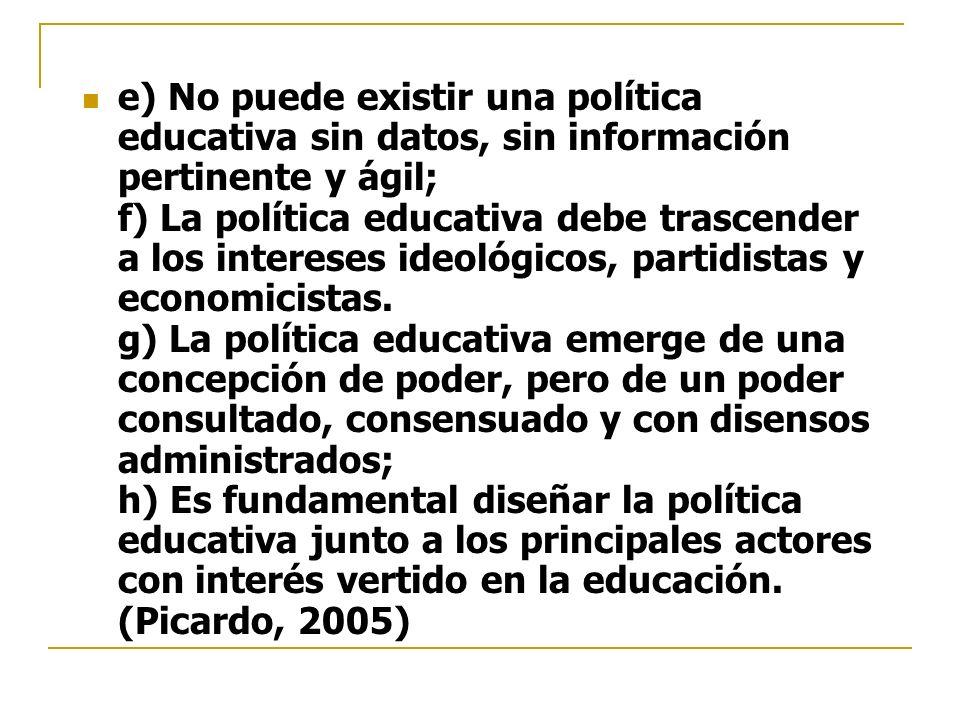 e) No puede existir una política educativa sin datos, sin información pertinente y ágil; f) La política educativa debe trascender a los intereses ideo