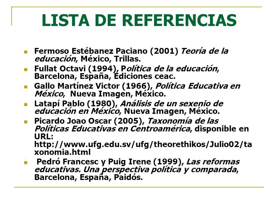 LISTA DE REFERENCIAS Fermoso Estébanez Paciano (2001) Teoría de la educación, México, Trillas. Fullat Octavi (1994), Política de la educación, Barcelo