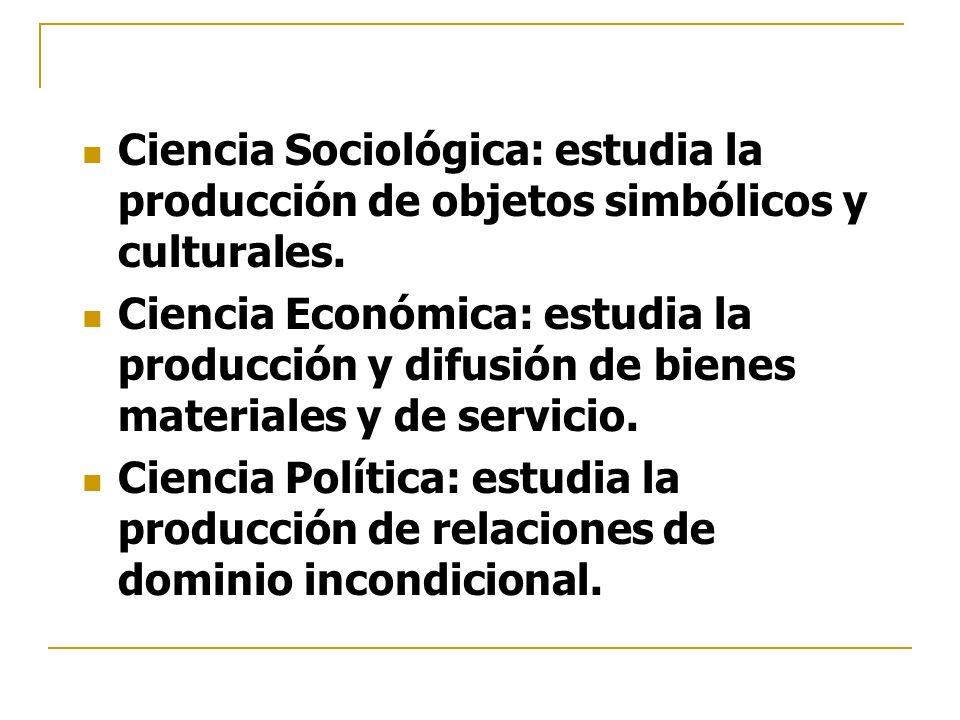 Ciencia Sociológica: estudia la producción de objetos simbólicos y culturales. Ciencia Económica: estudia la producción y difusión de bienes materiale