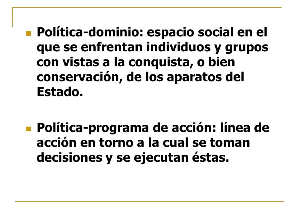 Política-dominio: espacio social en el que se enfrentan individuos y grupos con vistas a la conquista, o bien conservación, de los aparatos del Estado