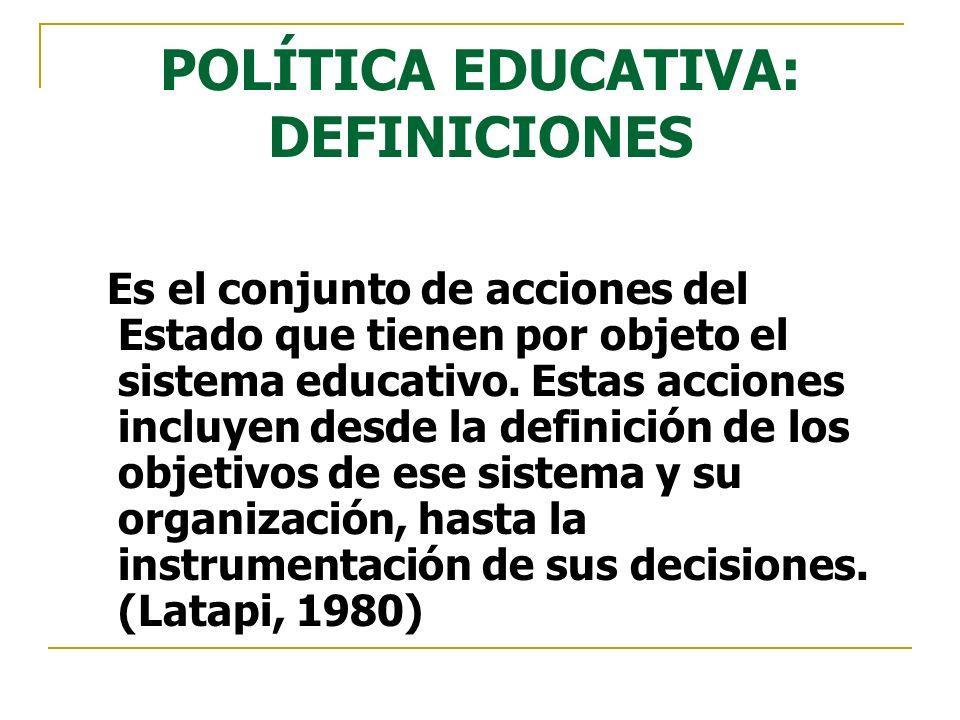 POLÍTICA EDUCATIVA: DEFINICIONES Es el conjunto de acciones del Estado que tienen por objeto el sistema educativo. Estas acciones incluyen desde la de