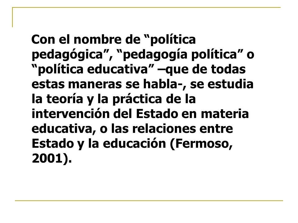 Con el nombre de política pedagógica, pedagogía política o política educativa –que de todas estas maneras se habla-, se estudia la teoría y la práctic