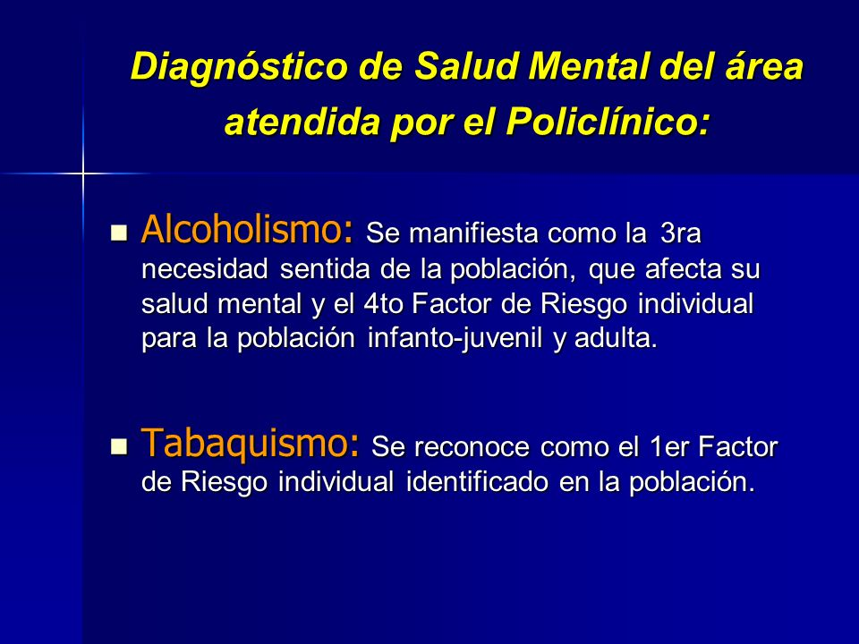 Diagnóstico de Salud Mental del área atendida por el Policlínico: Alcoholismo: Se manifiesta como la 3ra necesidad sentida de la población, que afecta su salud mental y el 4to Factor de Riesgo individual para la población infanto-juvenil y adulta.