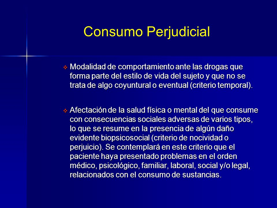 Consumo Perjudicial Modalidad de comportamiento ante las drogas que forma parte del estilo de vida del sujeto y que no se trata de algo coyuntural o eventual (criterio temporal).