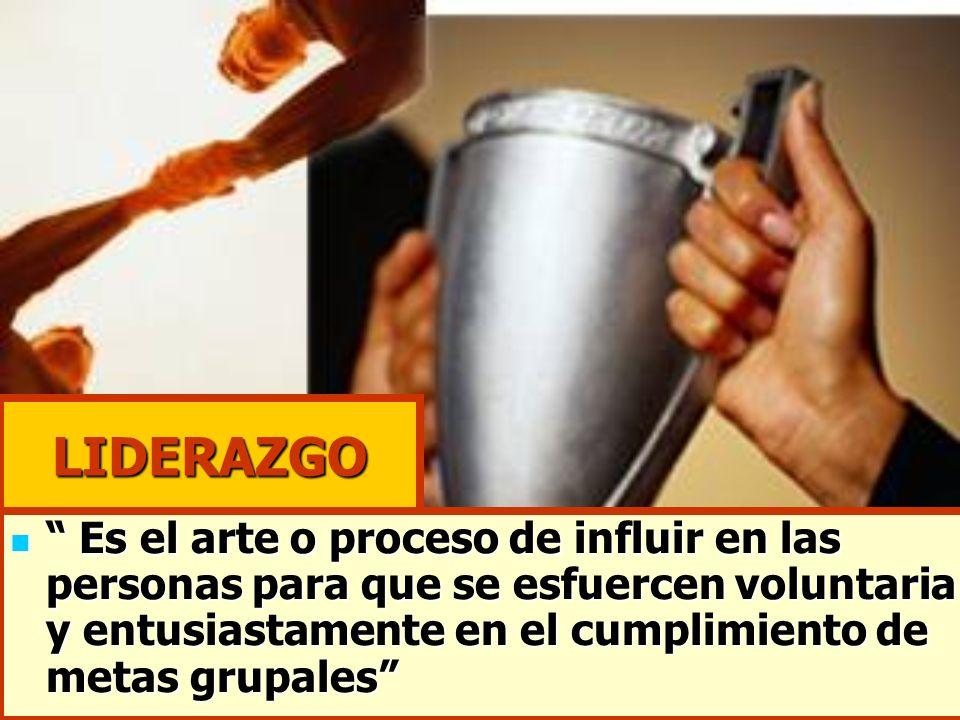 LIDERAZGO Es el arte o proceso de influir en las personas para que se esfuercen voluntaria y entusiastamente en el cumplimiento de metas grupales Es e
