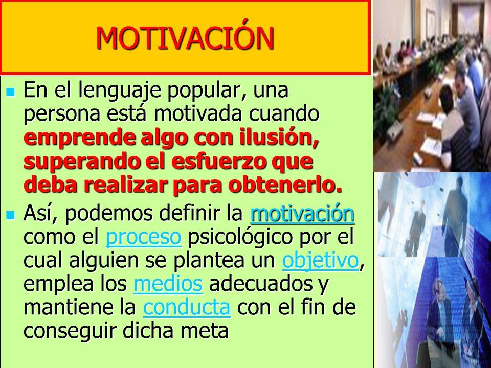 En el lenguaje popular, una persona está motivada cuando emprende algo con ilusión, superando el esfuerzo que deba realizar para obtenerlo. En el leng