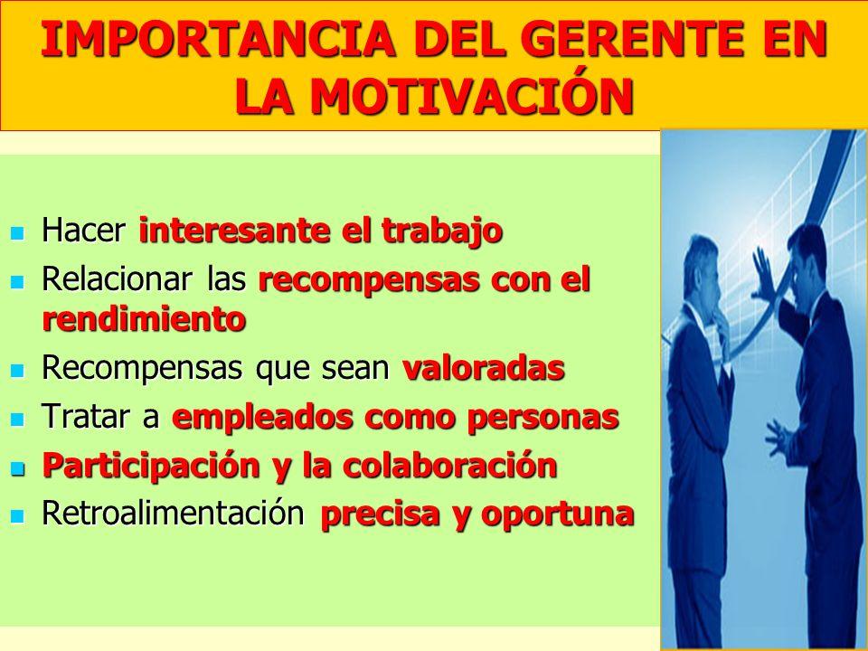 IMPORTANCIA DEL GERENTE EN LA MOTIVACIÓN Hacer interesante el trabajo Hacer interesante el trabajo Relacionar las recompensas con el rendimiento Relac