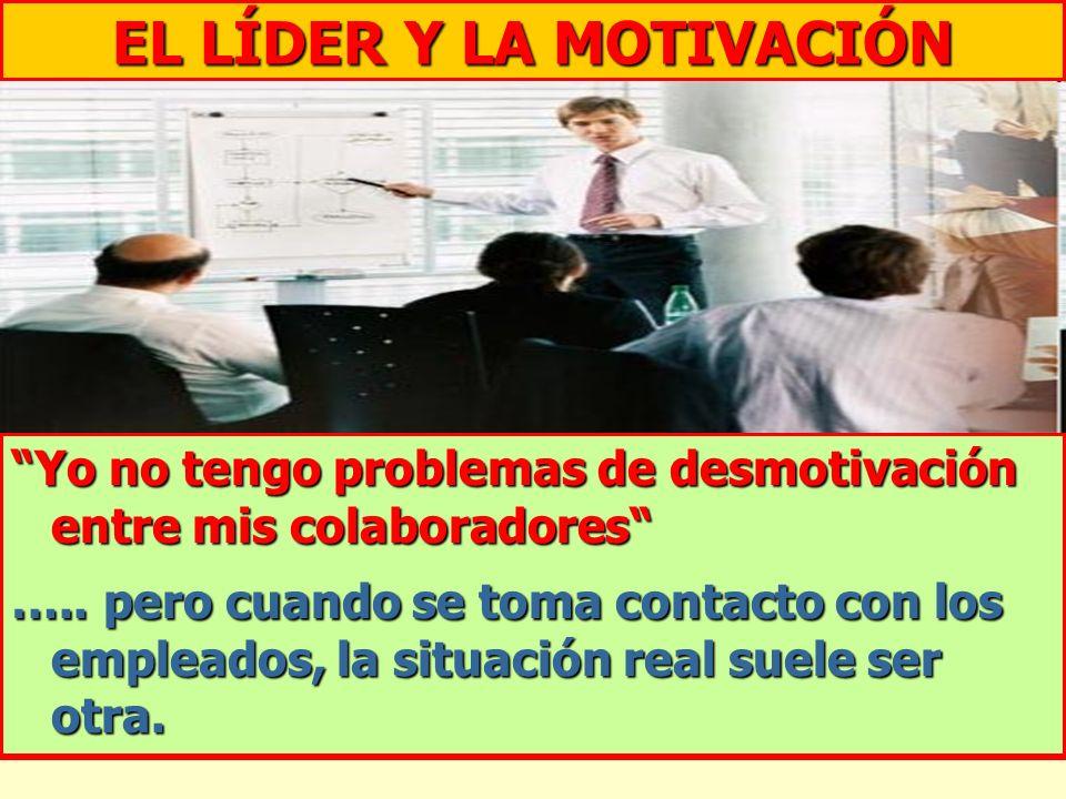 EL LÍDER Y LA MOTIVACIÓN Yo no tengo problemas de desmotivación entre mis colaboradores ….. pero cuando se toma contacto con los empleados, la situaci