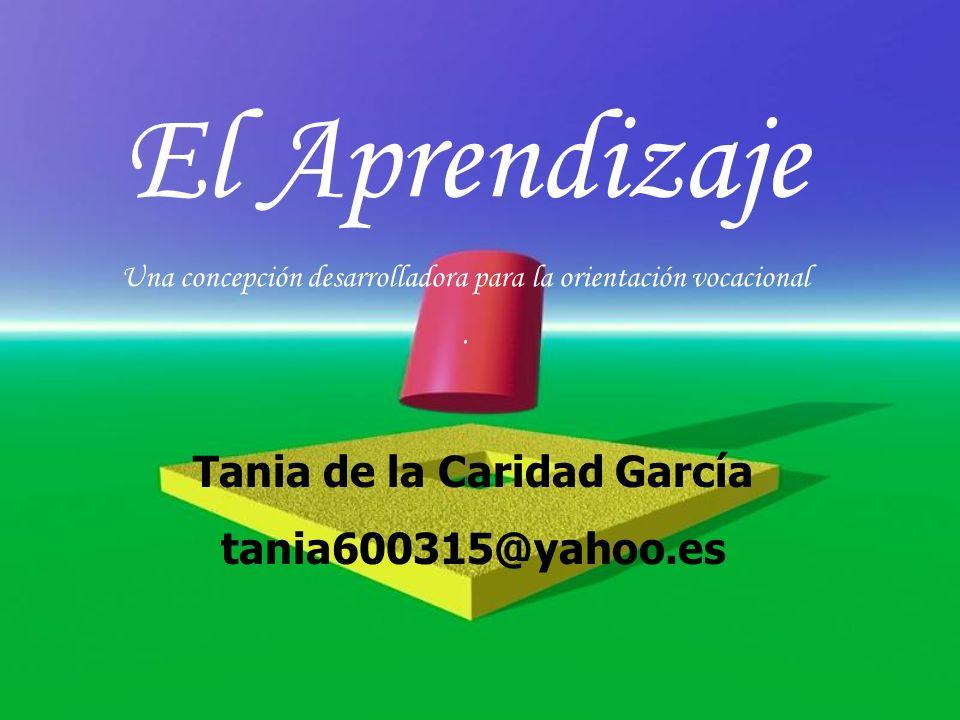 El Aprendizaje Una concepción desarrolladora para la orientación vocacional. Tania de la Caridad García tania600315@yahoo.es