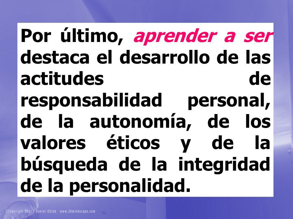 Por último, aprender a ser destaca el desarrollo de las actitudes de responsabilidad personal, de la autonomía, de los valores éticos y de la búsqueda