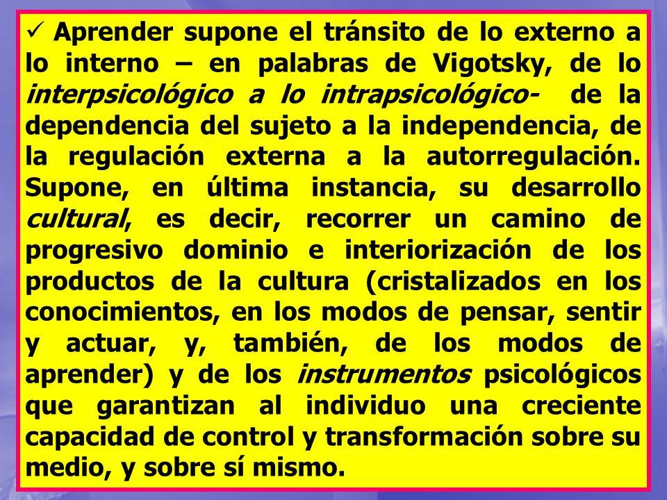Aprender supone el tránsito de lo externo a lo interno – en palabras de Vigotsky, de lo interpsicológico a lo intrapsicológico- de la dependencia del