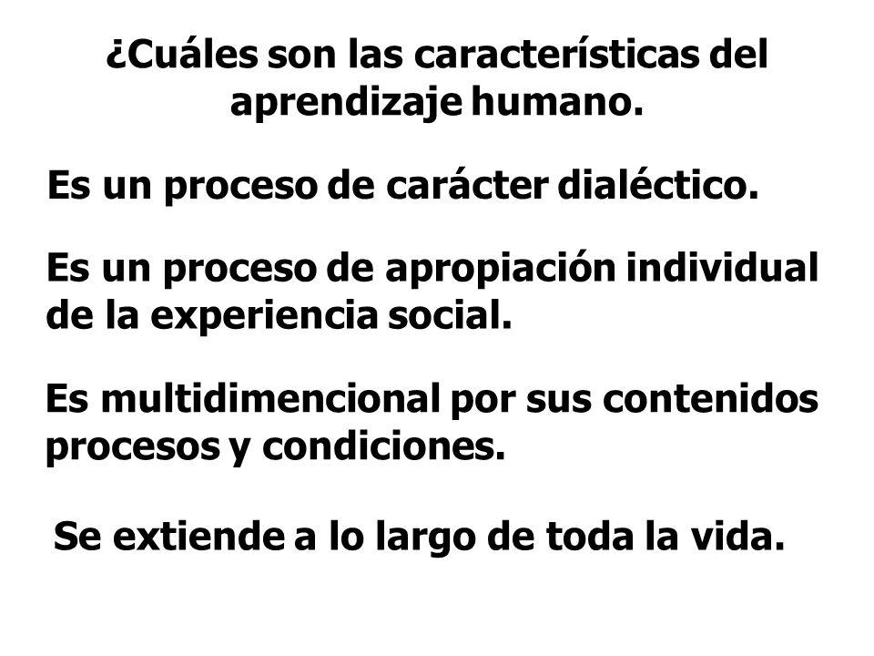 ¿Cuáles son las características del aprendizaje humano. Es un proceso de carácter dialéctico. Es un proceso de apropiación individual de la experienci