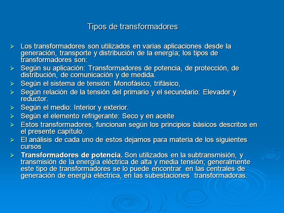 Tipos de transformadores Los transformadores son utilizados en varias aplicaciones desde la generación, transporte y distribución de la energía; los t
