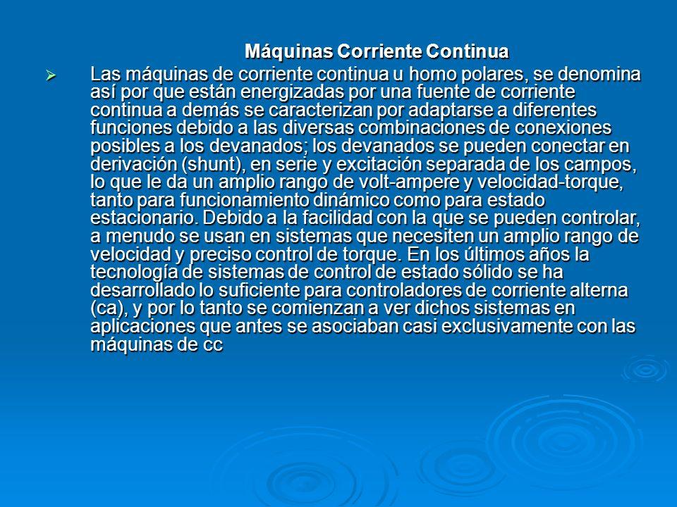 Máquinas Corriente Continua Las máquinas de corriente continua u homo polares, se denomina así por que están energizadas por una fuente de corriente c