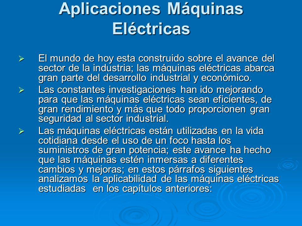 Aplicaciones Máquinas Eléctricas El mundo de hoy esta construido sobre el avance del sector de la industria; las máquinas eléctricas abarca gran parte