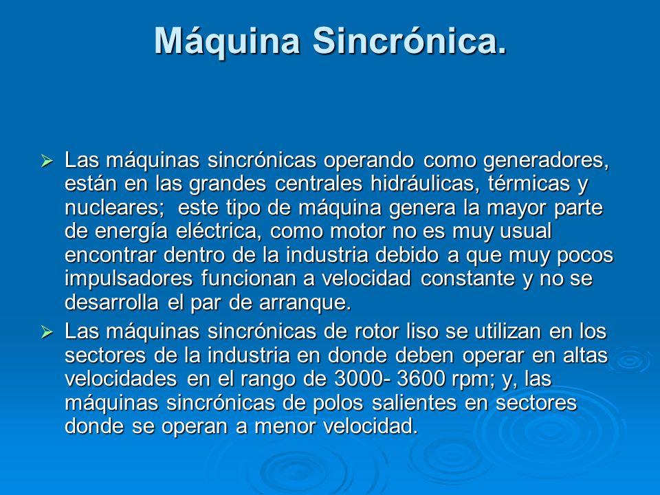 Máquina Sincrónica. Las máquinas sincrónicas operando como generadores, están en las grandes centrales hidráulicas, térmicas y nucleares; este tipo de