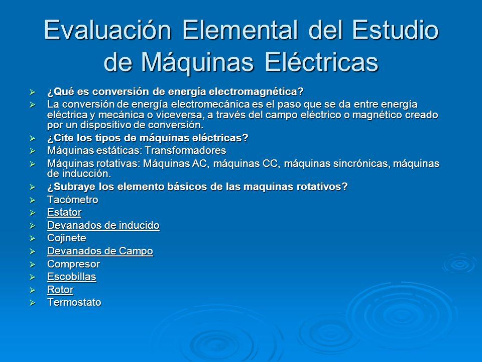 Evaluación Elemental del Estudio de Máquinas Eléctricas ¿Qué es conversión de energía electromagnética? ¿Qué es conversión de energía electromagnética