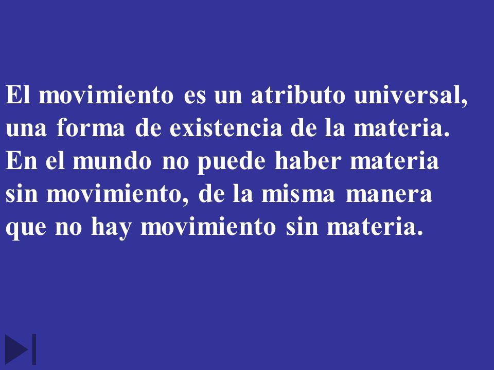 El movimiento es un atributo universal, una forma de existencia de la materia. En el mundo no puede haber materia sin movimiento, de la misma manera q