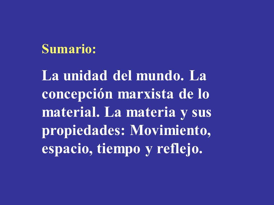 Sumario: La unidad del mundo. La concepción marxista de lo material. La materia y sus propiedades: Movimiento, espacio, tiempo y reflejo.