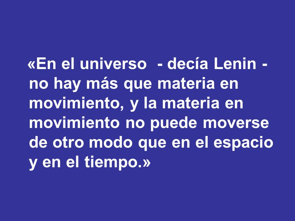 «En el universo - decía Lenin - no hay más que materia en movimiento, y la materia en movimiento no puede moverse de otro modo que en el espacio y en