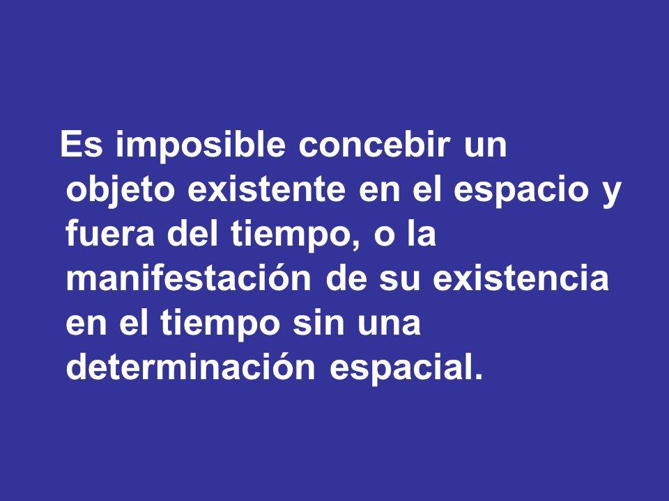 Es imposible concebir un objeto existente en el espacio y fuera del tiempo, o la manifestación de su existencia en el tiempo sin una determinación esp