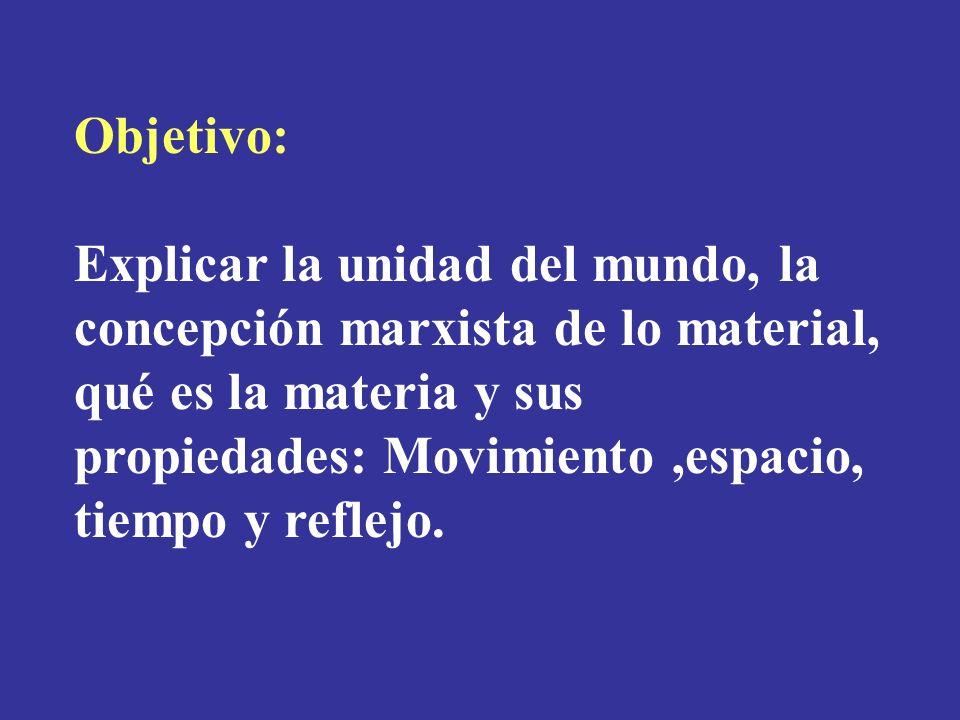 Objetivo: Explicar la unidad del mundo, la concepción marxista de lo material, qué es la materia y sus propiedades: Movimiento,espacio, tiempo y refle