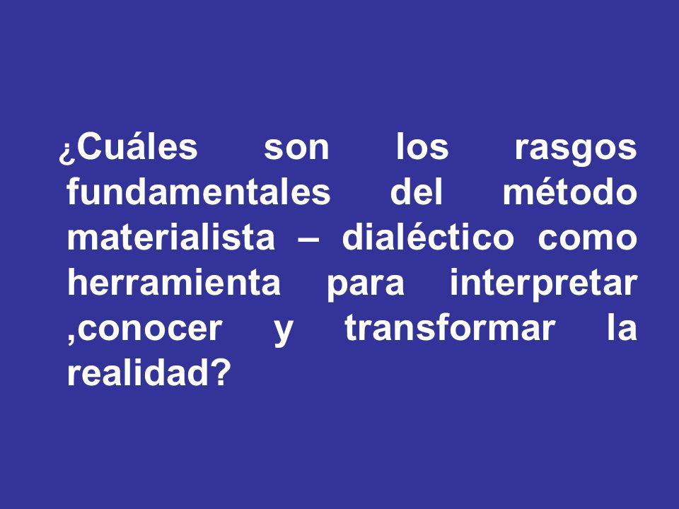 ¿ Cuáles son los rasgos fundamentales del método materialista – dialéctico como herramienta para interpretar,conocer y transformar la realidad?