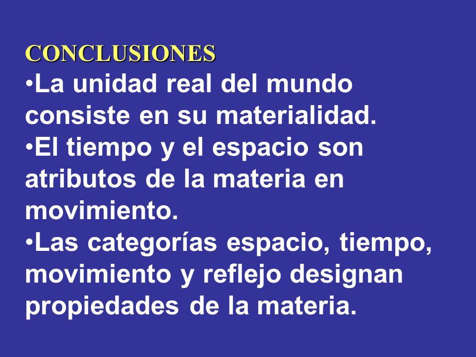 CONCLUSIONES La unidad real del mundo consiste en su materialidad. El tiempo y el espacio son atributos de la materia en movimiento. Las categorías es