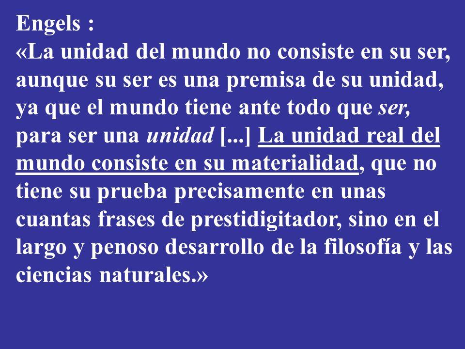 Engels : «La unidad del mundo no consiste en su ser, aunque su ser es una premisa de su unidad, ya que el mundo tiene ante todo que ser, para ser una