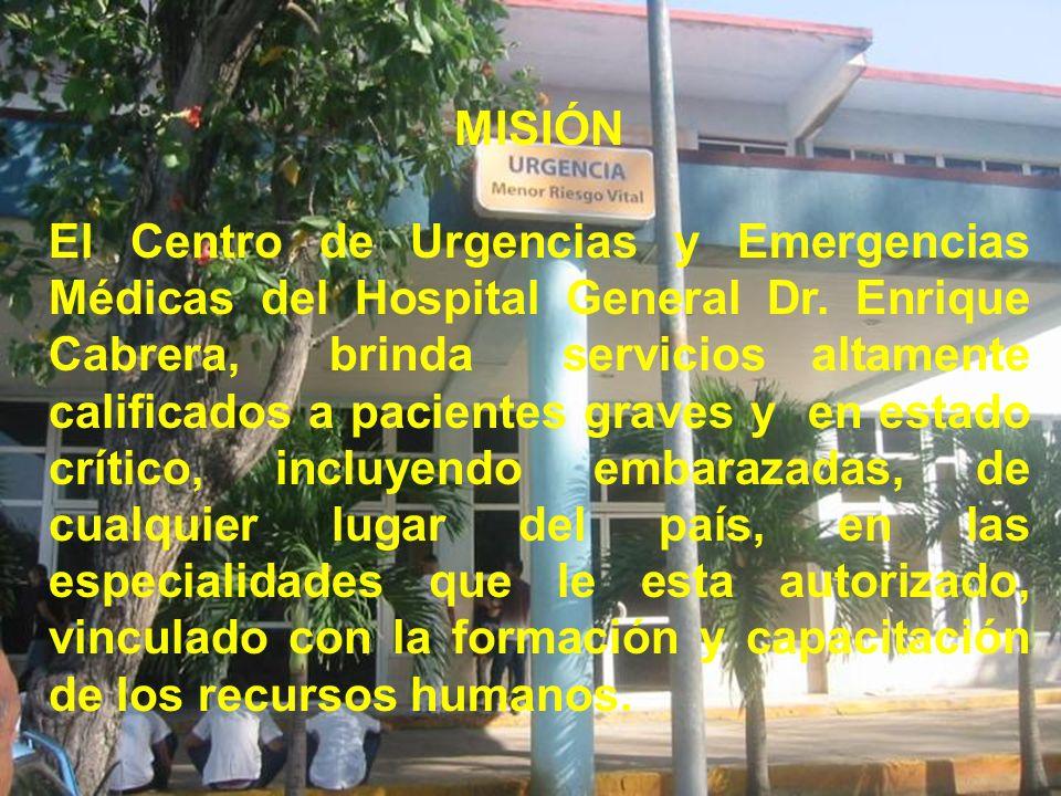 MISIÓN El Centro de Urgencias y Emergencias Médicas del Hospital General Dr. Enrique Cabrera, brinda servicios altamente calificados a pacientes grave