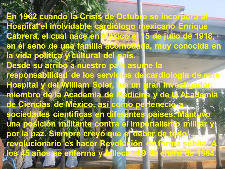En 1962 cuando la Crisis de Octubre se incorpora al Hospital el inolvidable cardiólogo mexicano Enrique Cabrera, el cual nace en México el 15 de julio