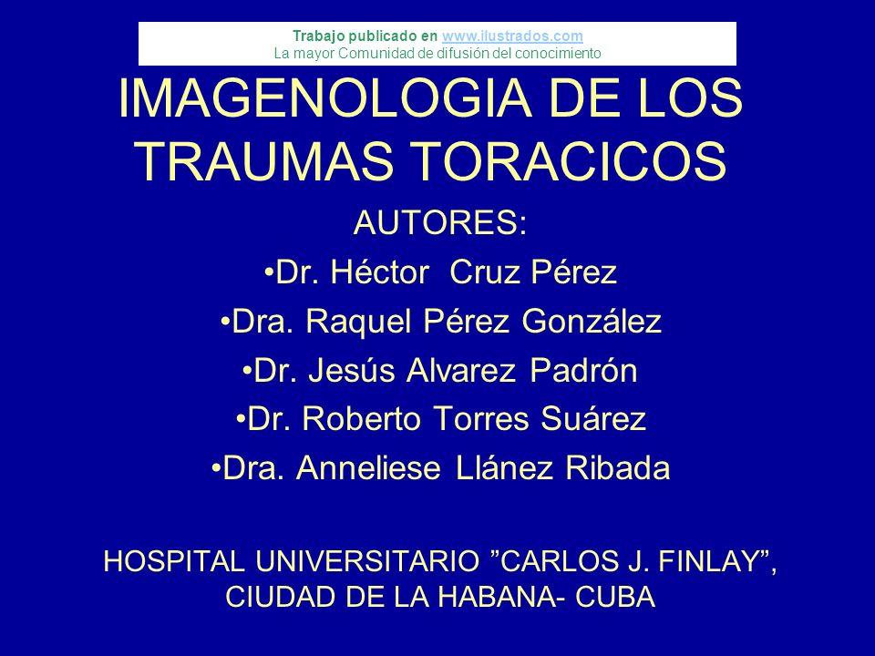 IMAGENOLOGIA DE LOS TRAUMAS TORACICOS AUTORES: Dr. Héctor Cruz Pérez Dra. Raquel Pérez González Dr. Jesús Alvarez Padrón Dr. Roberto Torres Suárez Dra