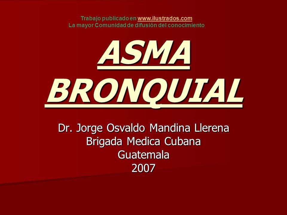 ASMA BRONQUIAL Dr. Jorge Osvaldo Mandina Llerena Brigada Medica Cubana Guatemala2007 Trabajo publicado en www.ilustrados.comwww.ilustrados.com La mayo